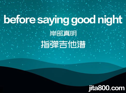 <strong>岸部真明《before saying good night》指弹吉他谱、beforesayinggoodnight吉他独奏谱  </strong>